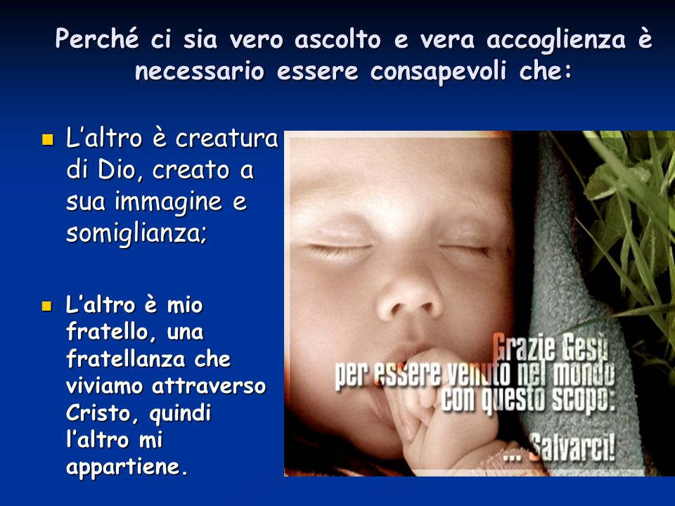 Perché ci sia vero ascolto e vera accoglienza è necessario essere consapevoli che: Laltro è creatura di Dio, creato a sua immagine e somiglianza; Lalt