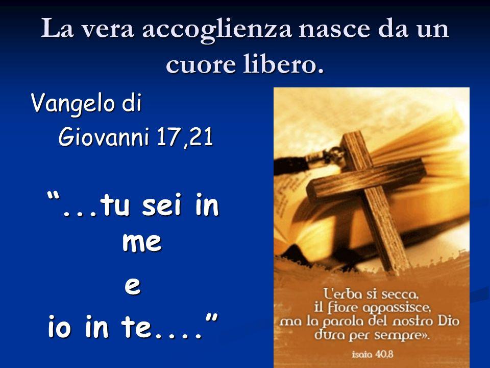 La vera accoglienza nasce da un cuore libero. Vangelo di Giovanni 17,21 Giovanni 17,21...tu sei in me e io in te....