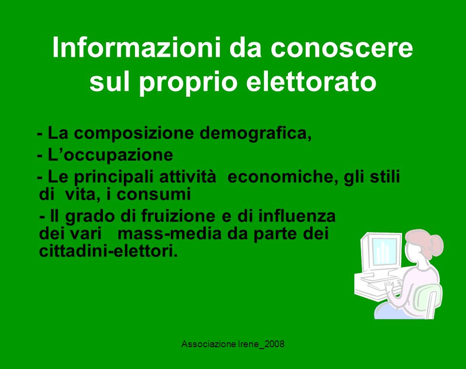 Associazione Irene_2008 Informazioni da conoscere sul proprio elettorato - La composizione demografica, - Loccupazione - Le principali attività economiche, gli stili di vita, i consumi - Il grado di fruizione e di influenza dei vari mass-media da parte dei cittadini-elettori.