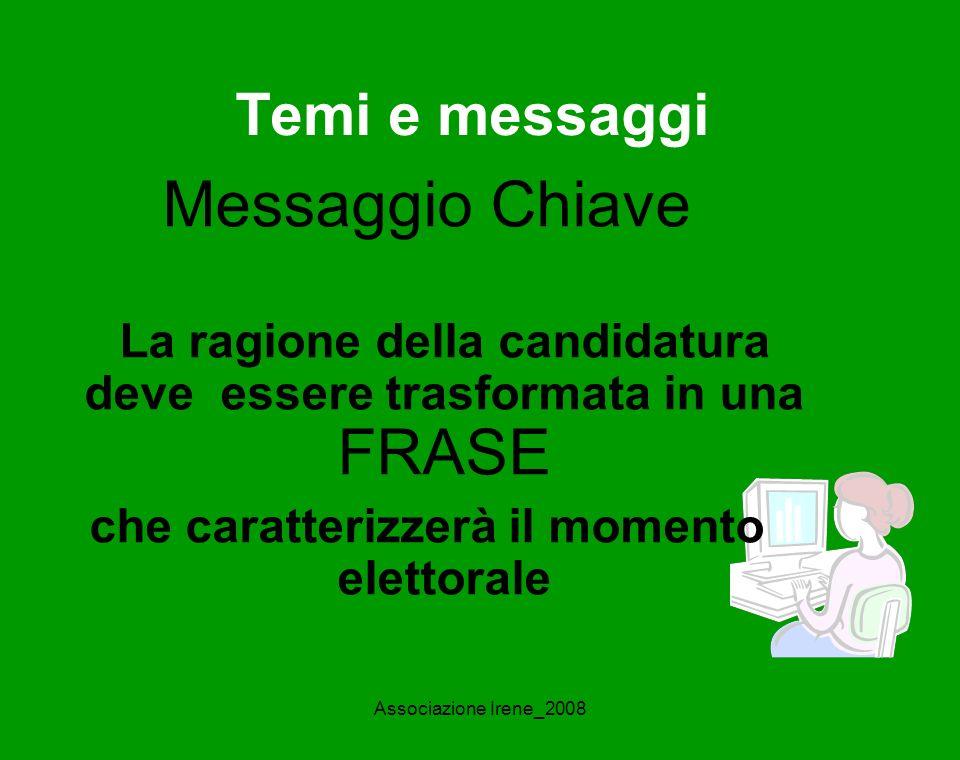 Associazione Irene_2008 Temi e messaggi Messaggio Chiave La ragione della candidatura deve essere trasformata in una FRASE che caratterizzerà il momento elettorale