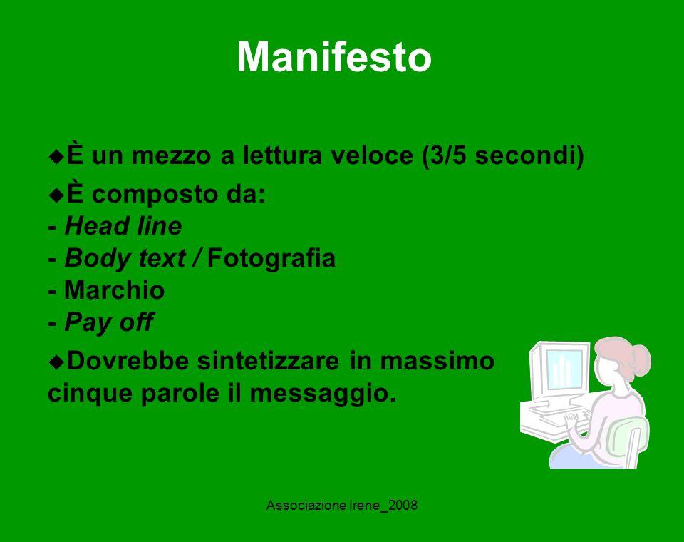 Associazione Irene_2008 Manifesto È un mezzo a lettura veloce (3/5 secondi) È composto da: - Head line - Body text / Fotografia - Marchio - Pay off Dovrebbe sintetizzare in massimo cinque parole il messaggio.