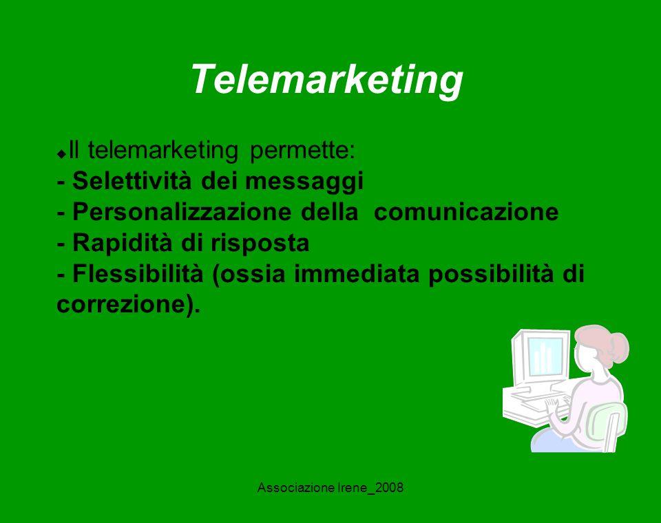 Associazione Irene_2008 Telemarketing Il telemarketing permette: - Selettività dei messaggi - Personalizzazione della comunicazione - Rapidità di risposta - Flessibilità (ossia immediata possibilità di correzione).