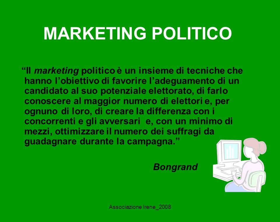 Associazione Irene_2008 MARKETING POLITICO Il marketing politico è un insieme di tecniche che hanno lobiettivo di favorire ladeguamento di un candidato al suo potenziale elettorato, di farlo conoscere al maggior numero di elettori e, per ognuno di loro, di creare la differenza con i concorrenti e gli avversari e, con un minimo di mezzi, ottimizzare il numero dei suffragi da guadagnare durante la campagna.