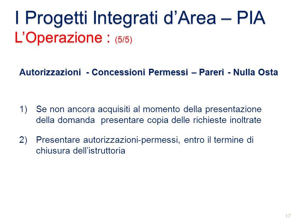 I Progetti Integrati dArea – PIA LOperazione : (5/5) 17 Autorizzazioni - Concessioni Permessi – Pareri - Nulla Osta 1)Se non ancora acquisiti al momen