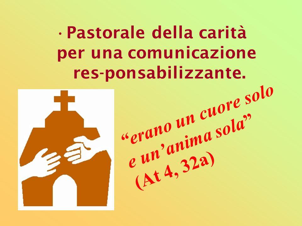 Pastorale della carità per una comunicazione res-ponsabilizzante. erano un cuore solo e unanima sola (At 4, 32a)