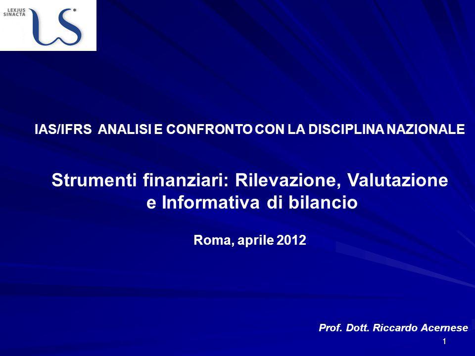 1 IAS/IFRS ANALISI E CONFRONTO CON LA DISCIPLINA NAZIONALE Strumenti finanziari: Rilevazione, Valutazione e Informativa di bilancio Roma, aprile 2012 Prof.