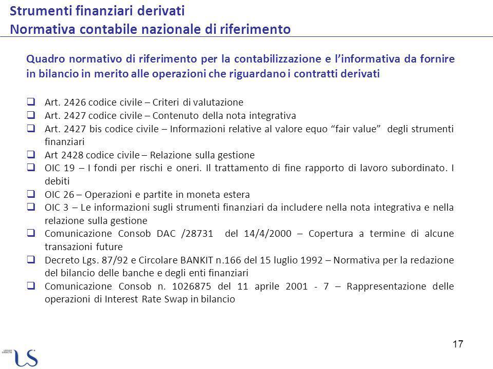 17 Strumenti finanziari derivati Normativa contabile nazionale di riferimento Quadro normativo di riferimento per la contabilizzazione e linformativa da fornire in bilancio in merito alle operazioni che riguardano i contratti derivati Art.