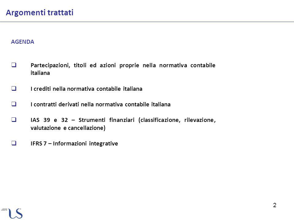2 Argomenti trattati AGENDA Partecipazioni, titoli ed azioni proprie nella normativa contabile italiana I crediti nella normativa contabile italiana I contratti derivati nella normativa contabile italiana IAS 39 e 32 – Strumenti finanziari (classificazione, rilevazione, valutazione e cancellazione) IFRS 7 – Informazioni integrative