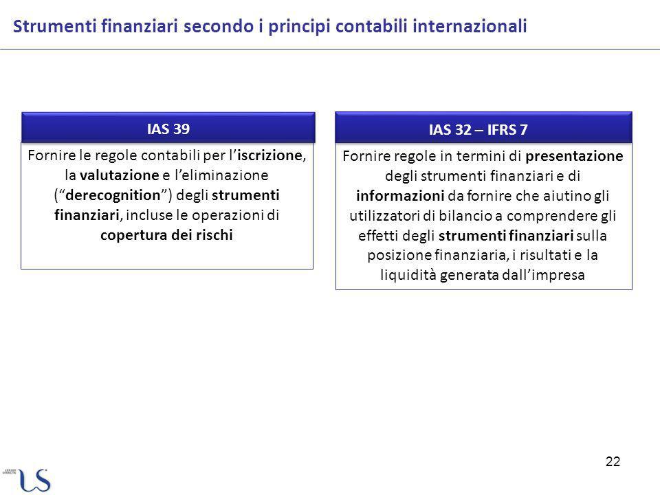 Fornire regole in termini di presentazione degli strumenti finanziari e di informazioni da fornire che aiutino gli utilizzatori di bilancio a comprendere gli effetti degli strumenti finanziari sulla posizione finanziaria, i risultati e la liquidità generata dallimpresa Fornire le regole contabili per liscrizione, la valutazione e leliminazione (derecognition) degli strumenti finanziari, incluse le operazioni di copertura dei rischi 22 Strumenti finanziari secondo i principi contabili internazionali IAS 32 – IFRS 7 IAS 39