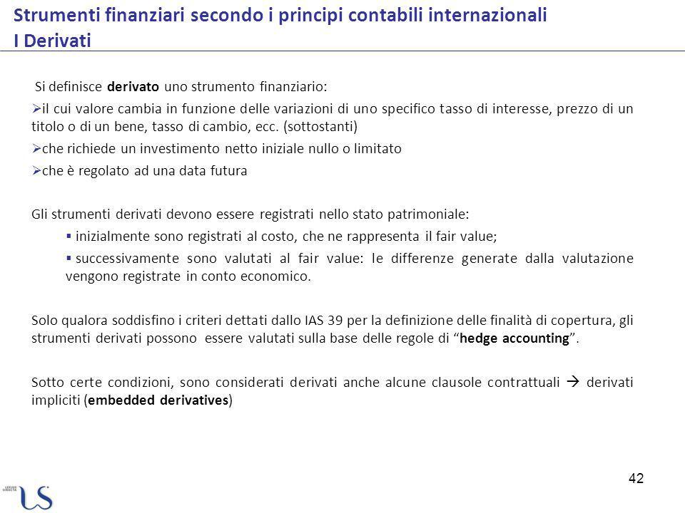 42 Strumenti finanziari secondo i principi contabili internazionali I Derivati Si definisce derivato uno strumento finanziario: il cui valore cambia i