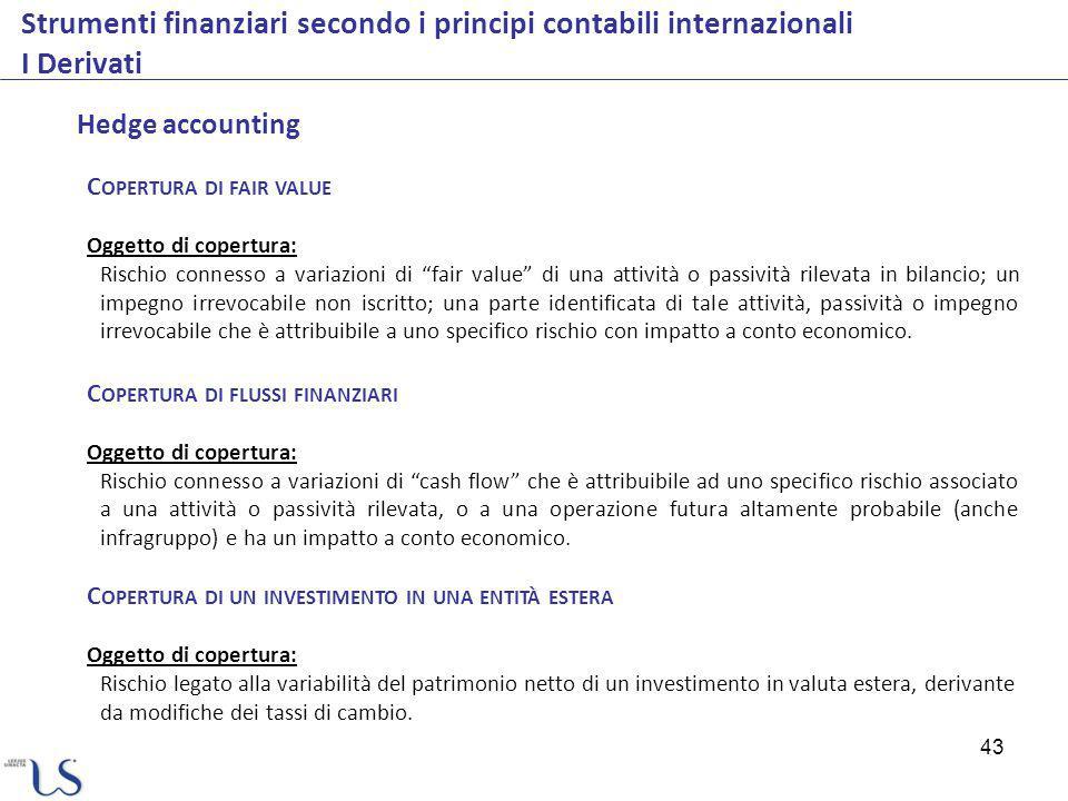 43 Strumenti finanziari secondo i principi contabili internazionali I Derivati Hedge accounting C OPERTURA DI FAIR VALUE Oggetto di copertura: Rischio
