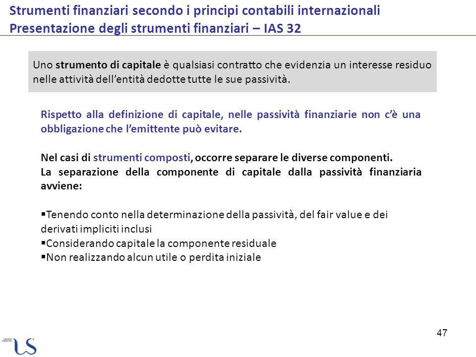 47 Strumenti finanziari secondo i principi contabili internazionali Presentazione degli strumenti finanziari – IAS 32 Rispetto alla definizione di capitale, nelle passività finanziarie non cè una obbligazione che lemittente può evitare.