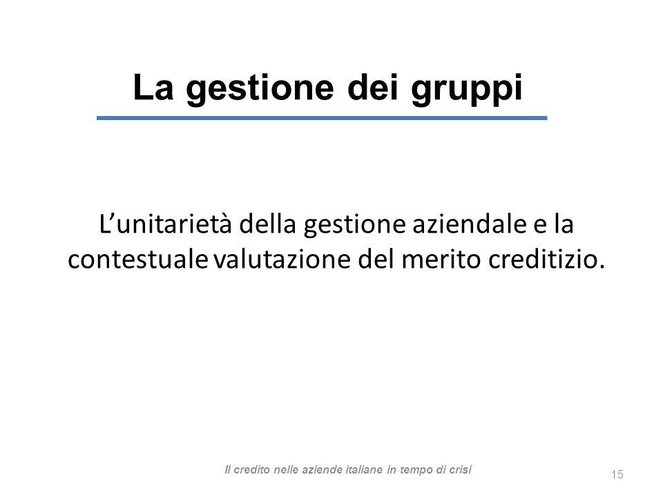 La gestione dei gruppi 15 Lunitarietà della gestione aziendale e la contestuale valutazione del merito creditizio.