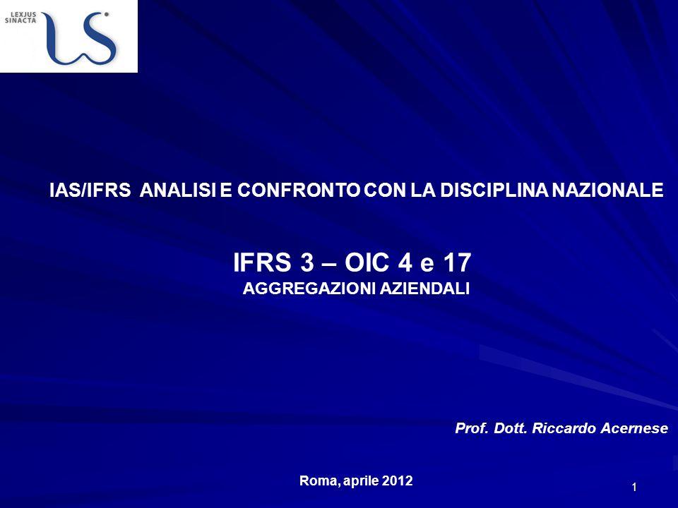 2 IFRS 3: Aggregazioni aziendali Ambito di applicazione dettare le regole di contabilizzazione delle aggregazioni aziendali In Italia non esiste un documento analogo allIFRS 3, anche se alcune regole sulla contabilizzazione delle acquisizioni sono contenute nel PC -OIC 17 (Il bilancio consolidato) e nel PC-OIC 4 (Fusioni e scissioni)