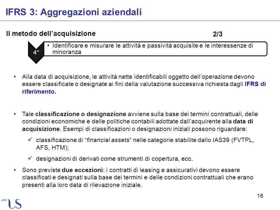 16 Il metodo dellacquisizione IFRS 3: Aggregazioni aziendali 4° Identificare e misurare le attività e passività acquisite e le interessenze di minoran