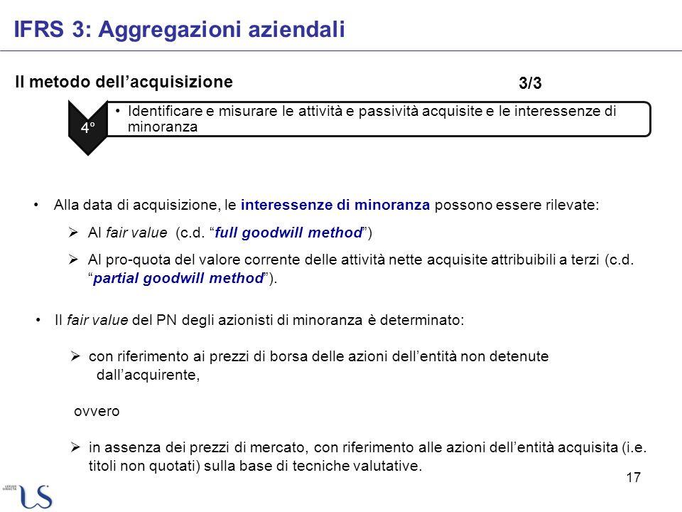 17 Il metodo dellacquisizione IFRS 3: Aggregazioni aziendali 4° Identificare e misurare le attività e passività acquisite e le interessenze di minoran
