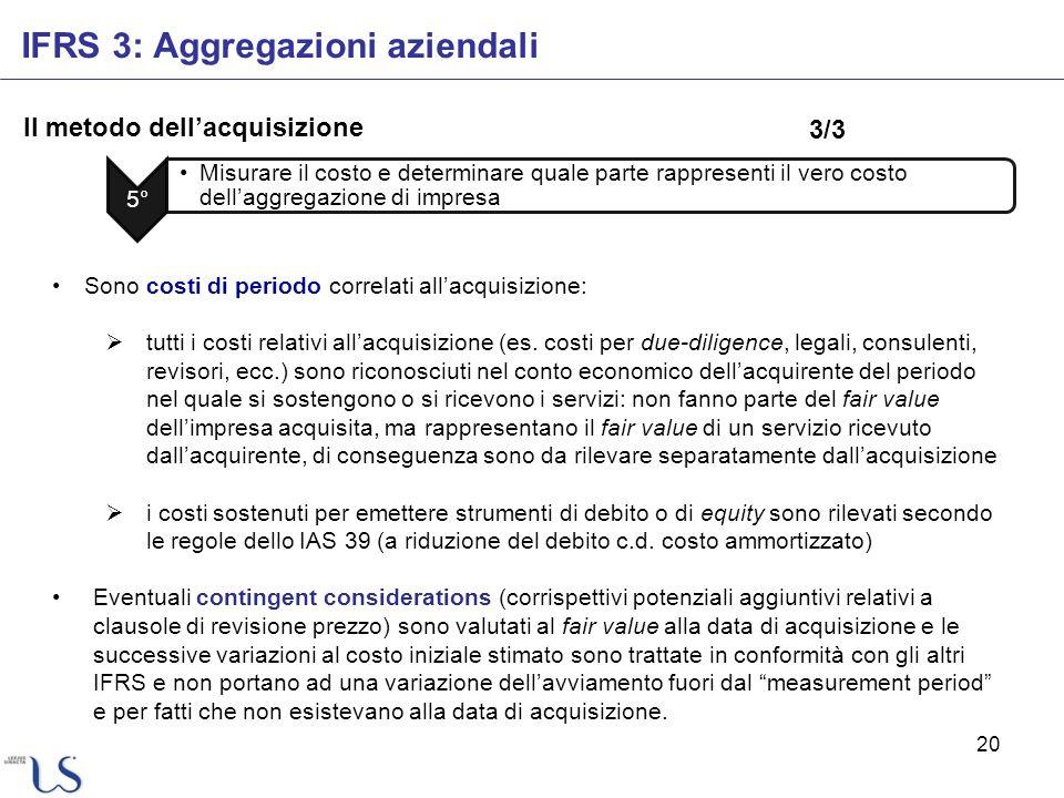 20 Il metodo dellacquisizione IFRS 3: Aggregazioni aziendali 5° Misurare il costo e determinare quale parte rappresenti il vero costo dellaggregazione