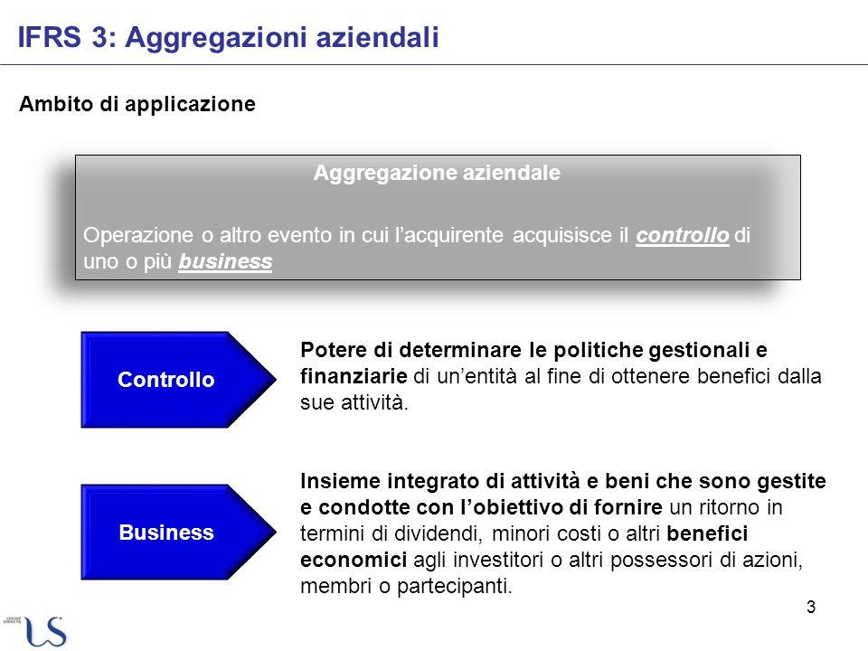 3 Ambito di applicazione IFRS 3: Aggregazioni aziendali Aggregazione aziendale Operazione o altro evento in cui lacquirente acquisisce il controllo di