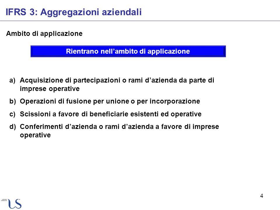 4 Ambito di applicazione IFRS 3: Aggregazioni aziendali Rientrano nellambito di applicazione a)Acquisizione di partecipazioni o rami dazienda da parte
