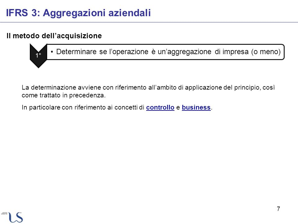 7 Il metodo dellacquisizione IFRS 3: Aggregazioni aziendali 1° Determinare se loperazione è unaggregazione di impresa (o meno) La determinazione avvie