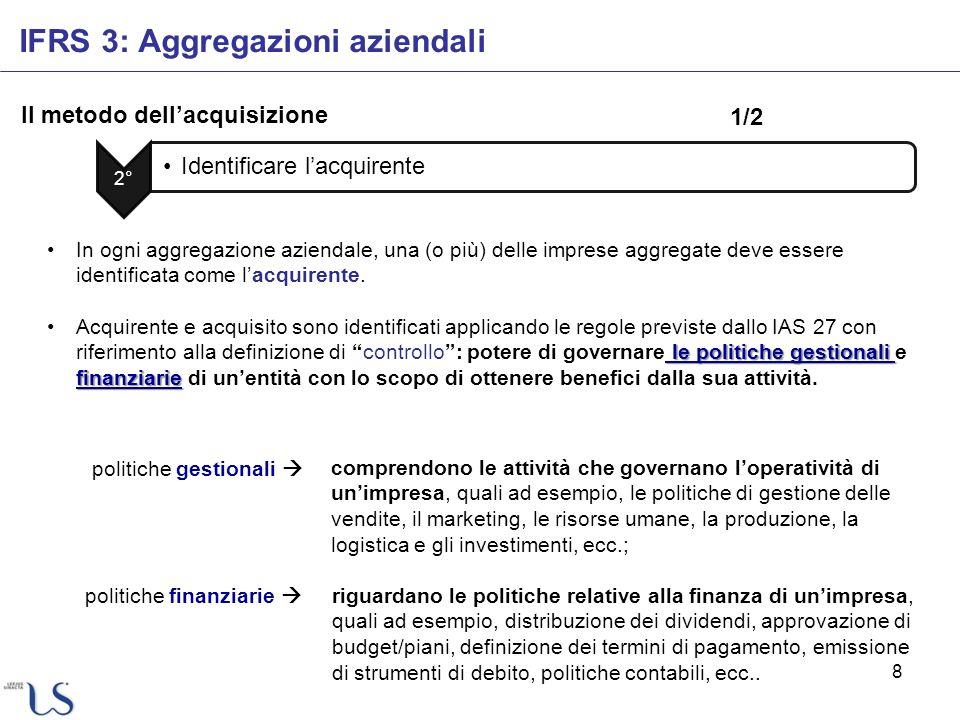 8 Il metodo dellacquisizione IFRS 3: Aggregazioni aziendali 2° Identificare lacquirente In ogni aggregazione aziendale, una (o più) delle imprese aggr