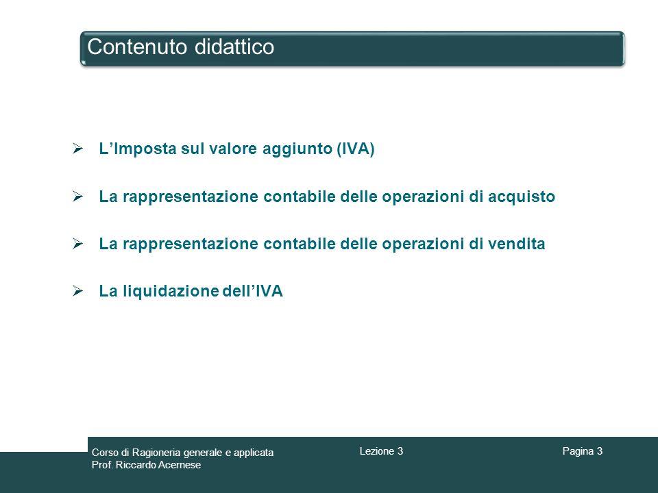 Contenuto didattico Pagina 3 Corso di Ragioneria generale e applicata Prof. Riccardo Acernese Lezione 3 LImposta sul valore aggiunto (IVA) La rapprese