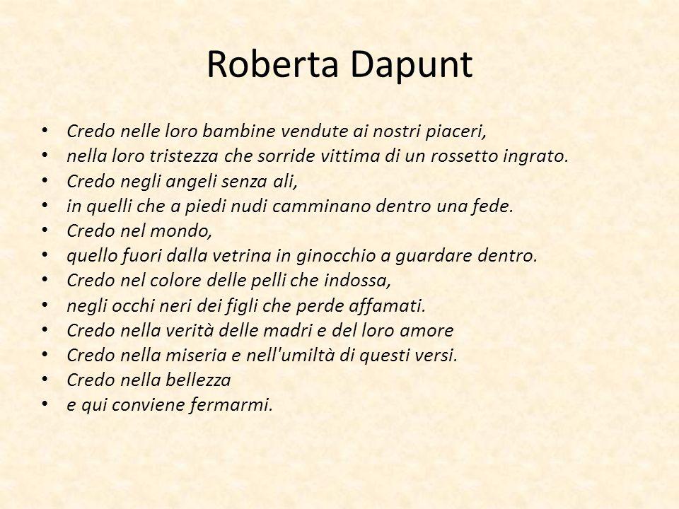 Roberta Dapunt Credo nelle loro bambine vendute ai nostri piaceri, nella loro tristezza che sorride vittima di un rossetto ingrato. Credo negli angeli