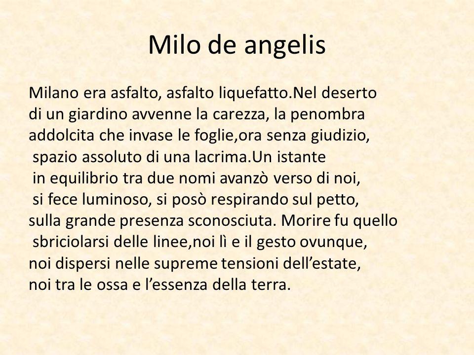 Milo de angelis Milano era asfalto, asfalto liquefatto.Nel deserto di un giardino avvenne la carezza, la penombra addolcita che invase le foglie,ora s
