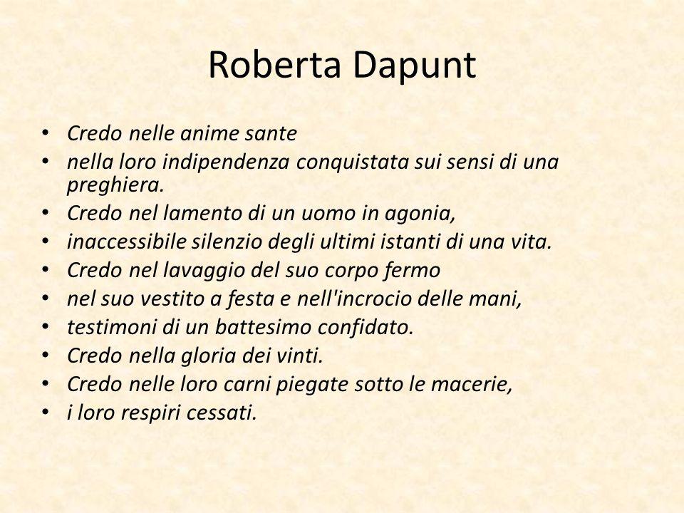Roberta Dapunt Credo nelle anime sante nella loro indipendenza conquistata sui sensi di una preghiera. Credo nel lamento di un uomo in agonia, inacces