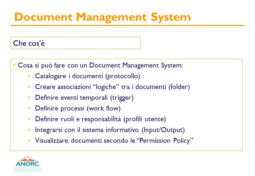 Cosa si può fare con un Document Management System: Catalogare i documenti (protocollo) Creare associazioni logiche tra i documenti (folder) Definire eventi temporali (trigger) Definire processi (work flow) Definire ruoli e responsabilità (profili utente) Integrarsi con il sistema informativo (Input/Output) Visualizzare documenti secondo le Permission Policy Document Management System Che cosè