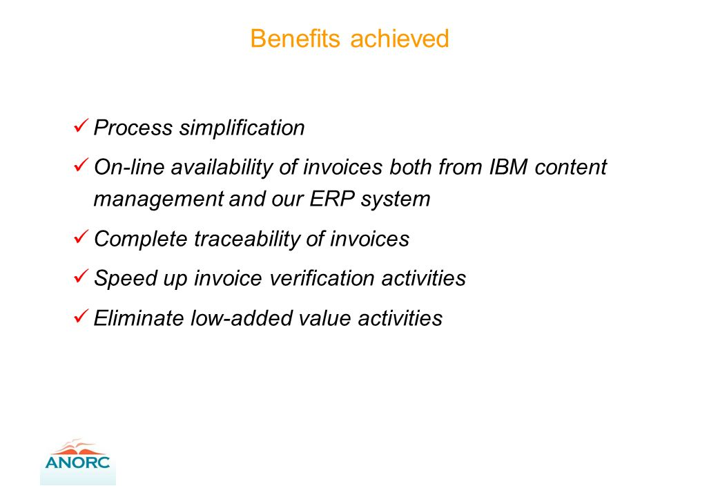 Process simplification On-line availability of invoices both from IBM content management and our ERP system Complete traceability of invoices Speed up invoice verification activities Eliminate low-added value activities Benefits achieved