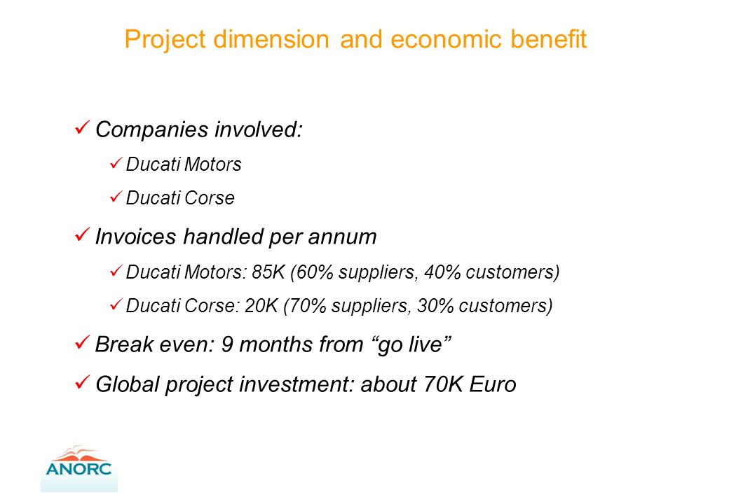 Companies involved: Ducati Motors Ducati Corse Invoices handled per annum Ducati Motors: 85K (60% suppliers, 40% customers) Ducati Corse: 20K (70% suppliers, 30% customers) Break even: 9 months from go live Global project investment: about 70K Euro Project dimension and economic benefit