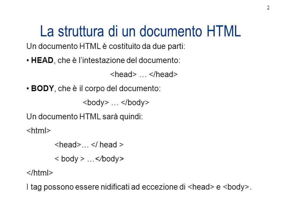 La struttura di un documento HTML Un documento HTML è costituito da due parti: HEAD, che è lintestazione del documento: … BODY, che è il corpo del doc