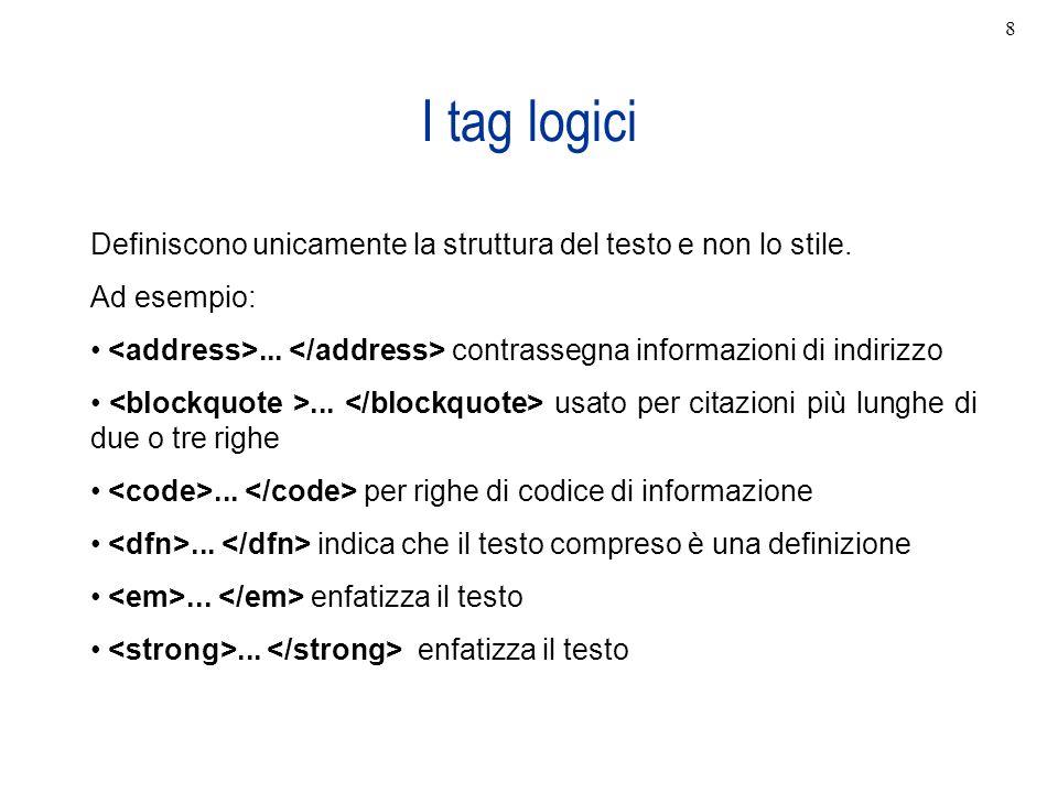 I tag logici Definiscono unicamente la struttura del testo e non lo stile. Ad esempio:... contrassegna informazioni di indirizzo... usato per citazion