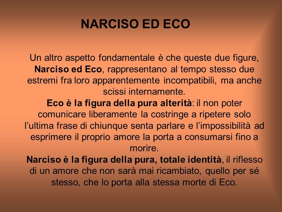 NARCISO ED ECO. Un altro aspetto fondamentale è che queste due figure, Narciso ed Eco, rappresentano al tempo stesso due estremi fra loro apparentemen