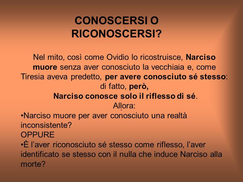 CONOSCERSI O RICONOSCERSI?. Nel mito, così come Ovidio lo ricostruisce, Narciso muore senza aver conosciuto la vecchiaia e, come Tiresia aveva predett