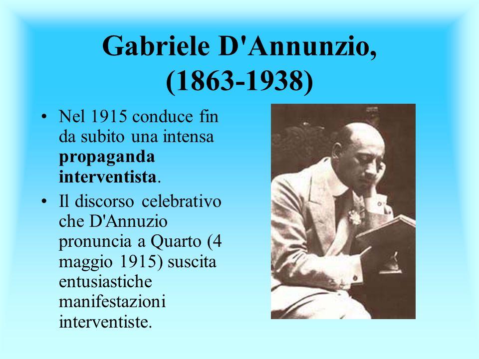 Gabriele D'Annunzio, (1863-1938) Nel 1915 conduce fin da subito una intensa propaganda interventista. Il discorso celebrativo che D'Annuzio pronuncia