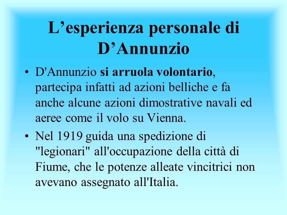 Lesperienza personale di DAnnunzio D'Annunzio si arruola volontario, partecipa infatti ad azioni belliche e fa anche alcune azioni dimostrative navali