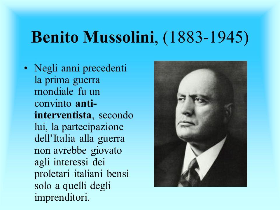 Benito Mussolini, (1883-1945) Negli anni precedenti la prima guerra mondiale fu un convinto anti- interventista, secondo lui, la partecipazione dellIt
