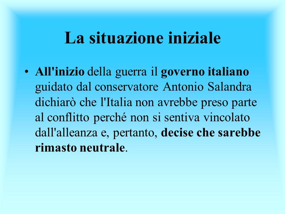 La situazione iniziale All'inizio della guerra il governo italiano guidato dal conservatore Antonio Salandra dichiarò che l'Italia non avrebbe preso p