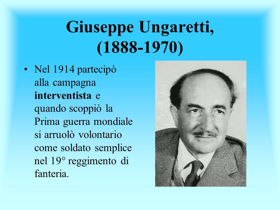 Giuseppe Ungaretti, (1888-1970) Nel 1914 partecipò alla campagna interventista e quando scoppiò la Prima guerra mondiale si arruolò volontario come so