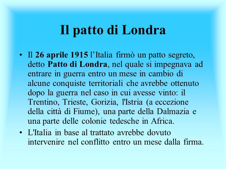Il patto di Londra Il 26 aprile 1915 lItalia firmò un patto segreto, detto Patto di Londra, nel quale si impegnava ad entrare in guerra entro un mese