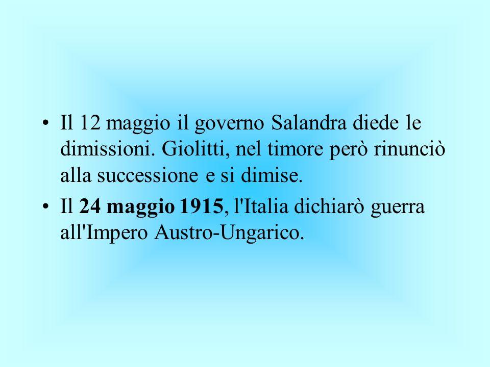 Il 12 maggio il governo Salandra diede le dimissioni. Giolitti, nel timore però rinunciò alla successione e si dimise. Il 24 maggio 1915, l'Italia dic