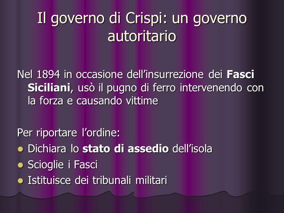 Il governo di Crispi: un governo autoritario Nel 1894 in occasione dellinsurrezione dei Fasci Siciliani, usò il pugno di ferro intervenendo con la for