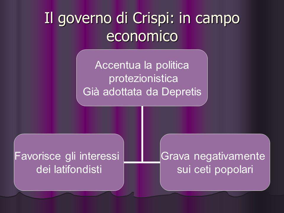 Il governo di Crispi: in campo economico Accentua la politica protezionistica Già adottata da Depretis Favorisce gli interessi dei latifondisti Grava
