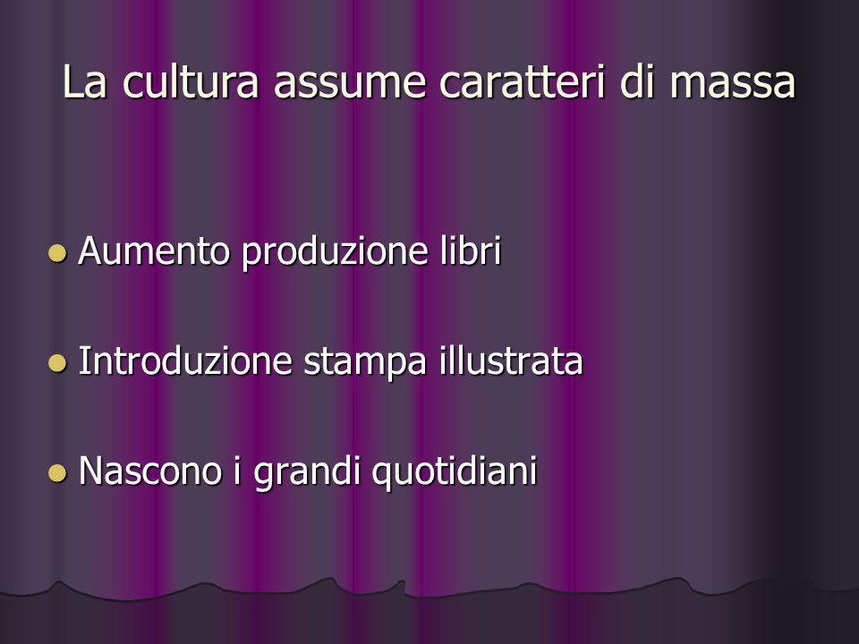 La cultura assume caratteri di massa Aumento produzione libri Aumento produzione libri Introduzione stampa illustrata Introduzione stampa illustrata N