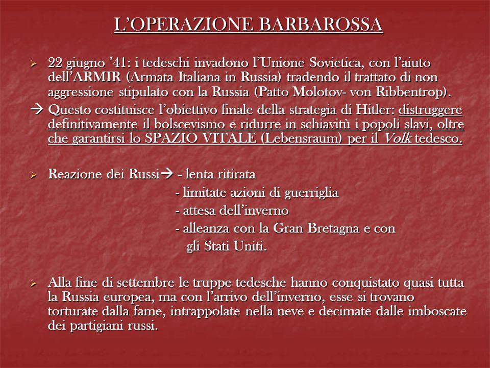 LOPERAZIONE BARBAROSSA 22 giugno 41: i tedeschi invadono lUnione Sovietica, con laiuto dellARMIR (Armata Italiana in Russia) tradendo il trattato di n