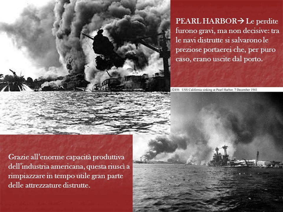 PEARL HARBOR Le perdite furono gravi, ma non decisive: tra le navi distrutte si salvarono le preziose portaerei che, per puro caso, erano uscite dal p