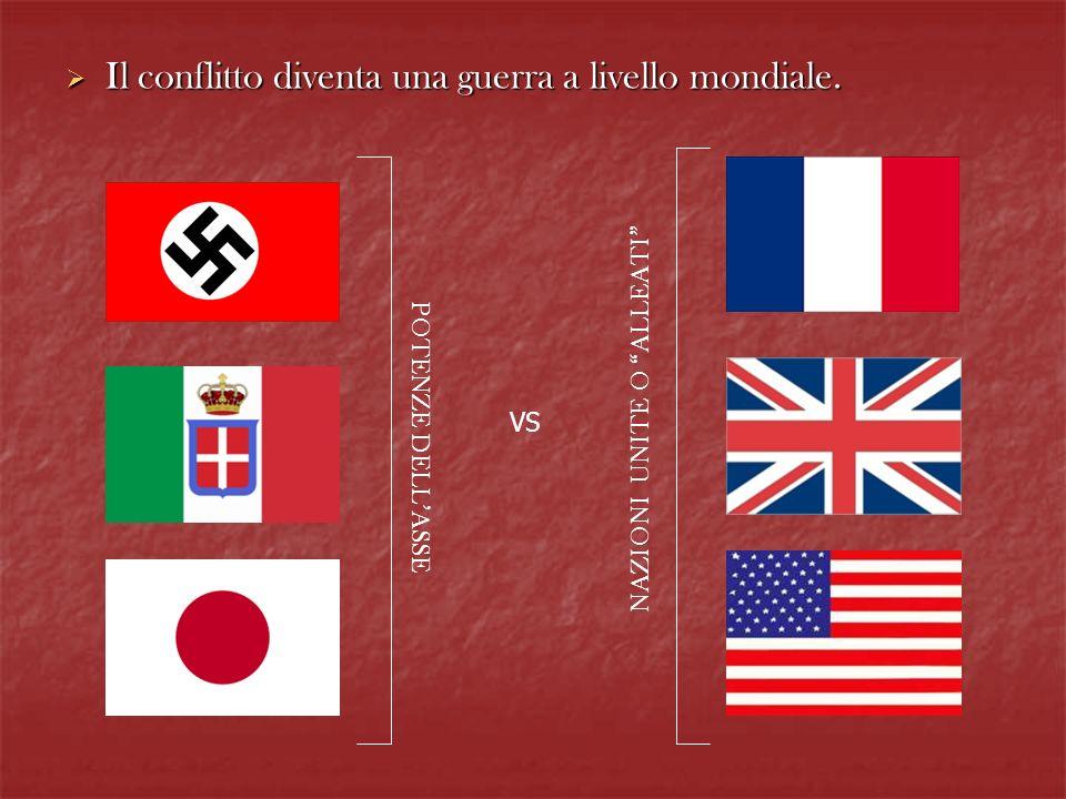 Il conflitto diventa una guerra a livello mondiale. Il conflitto diventa una guerra a livello mondiale. POTENZE DELLASSE VS NAZIONI UNITE O ALLEATI