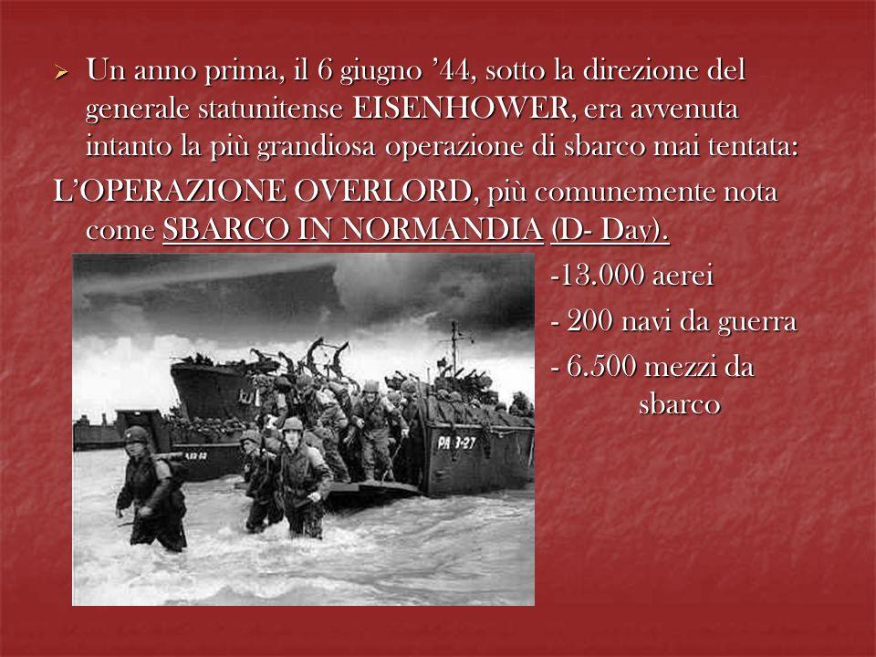 Un anno prima, il 6 giugno 44, sotto la direzione del generale statunitense EISENHOWER, era avvenuta intanto la più grandiosa operazione di sbarco mai